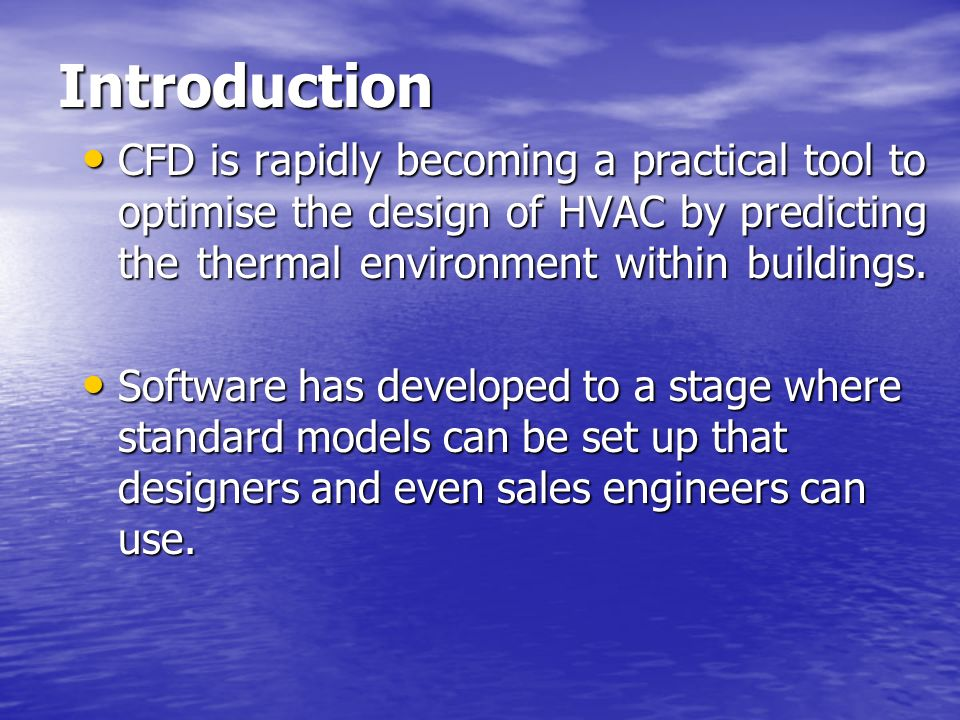 Introduction CFD is rapidly becoming a practical tool to optimise the design of HVAC by predicting the thermal environment within buildings. CFD is ra