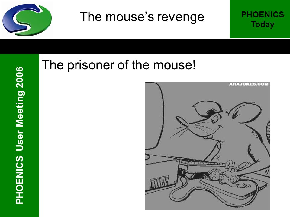 PHOENICS User Meeting 2006 PHOENICS Today The mouses revenge The prisoner of the mouse!