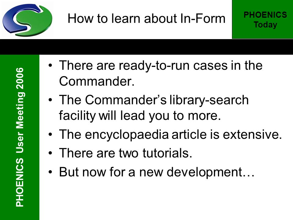 PHOENICS User Meeting 2006 PHOENICS Today How to learn about In-Form There are ready-to-run cases in the Commander. The Commanders library-search faci