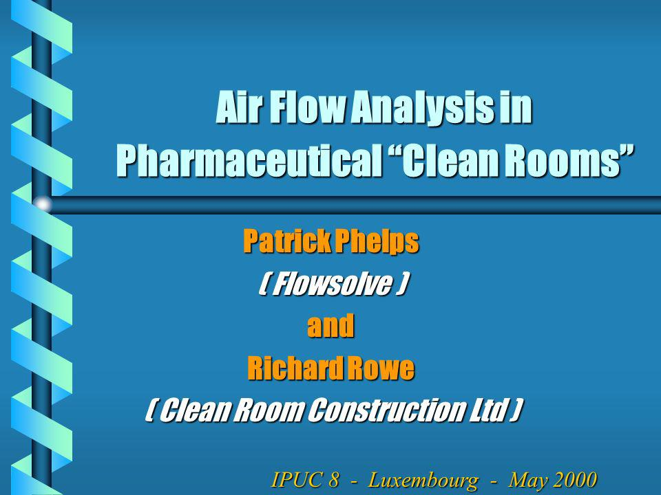 Air Flow Analysis in Pharmaceutical Clean Rooms Patrick Phelps ( Flowsolve ) and Richard Rowe ( Clean Room Construction Ltd ) IPUC 8 - Luxembourg - Ma