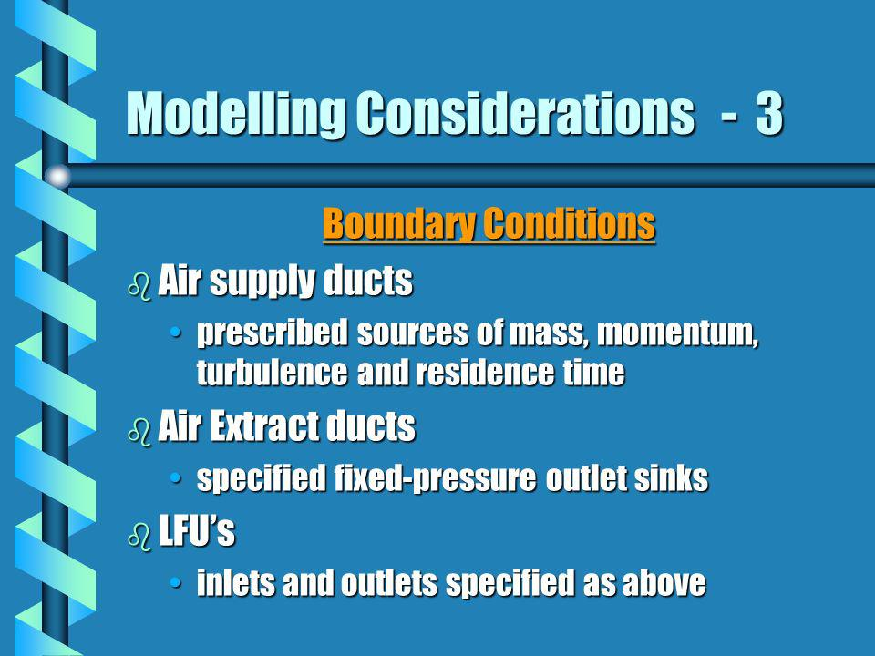 Modelling Considerations - 3 Boundary Conditions b Air supply ducts prescribed sources of mass, momentum, turbulence and residence timeprescribed sour