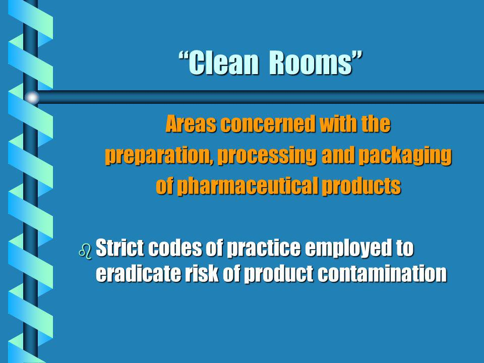 Clean Rooms Areas concerned with the preparation, processing and packaging of pharmaceutical products b Strict codes of practice employed to eradicate
