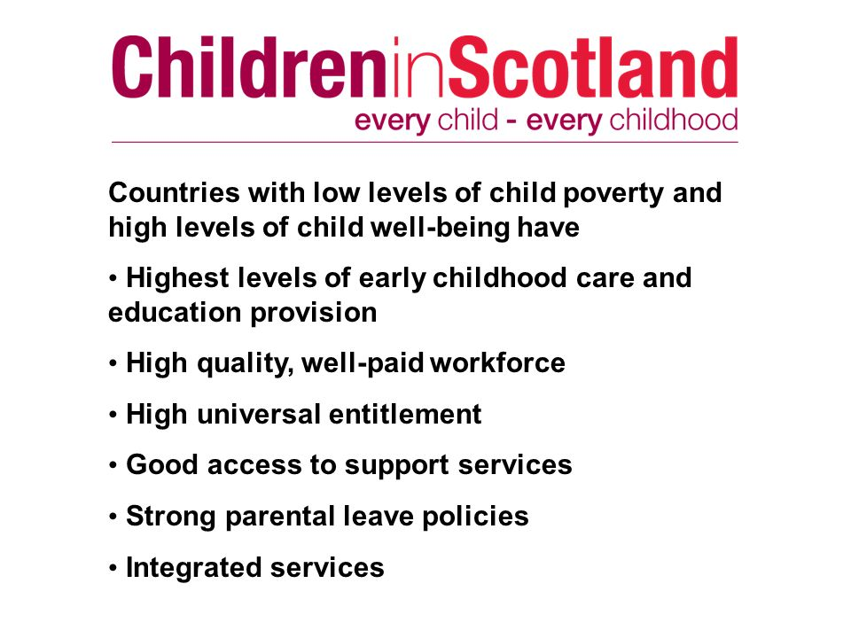Countries with low levels of child poverty and high levels of child well-being have Highest levels of early childhood care and education provision High quality, well-paid workforce High universal entitlement Good access to support services Strong parental leave policies Integrated services