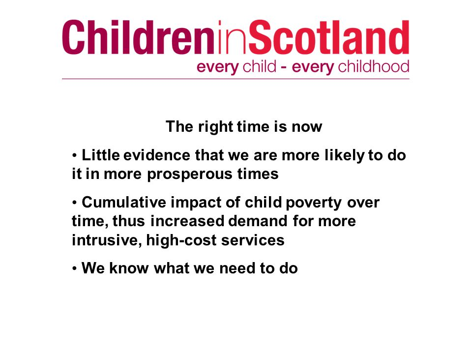The right time is now Little evidence that we are more likely to do it in more prosperous times Cumulative impact of child poverty over time, thus inc