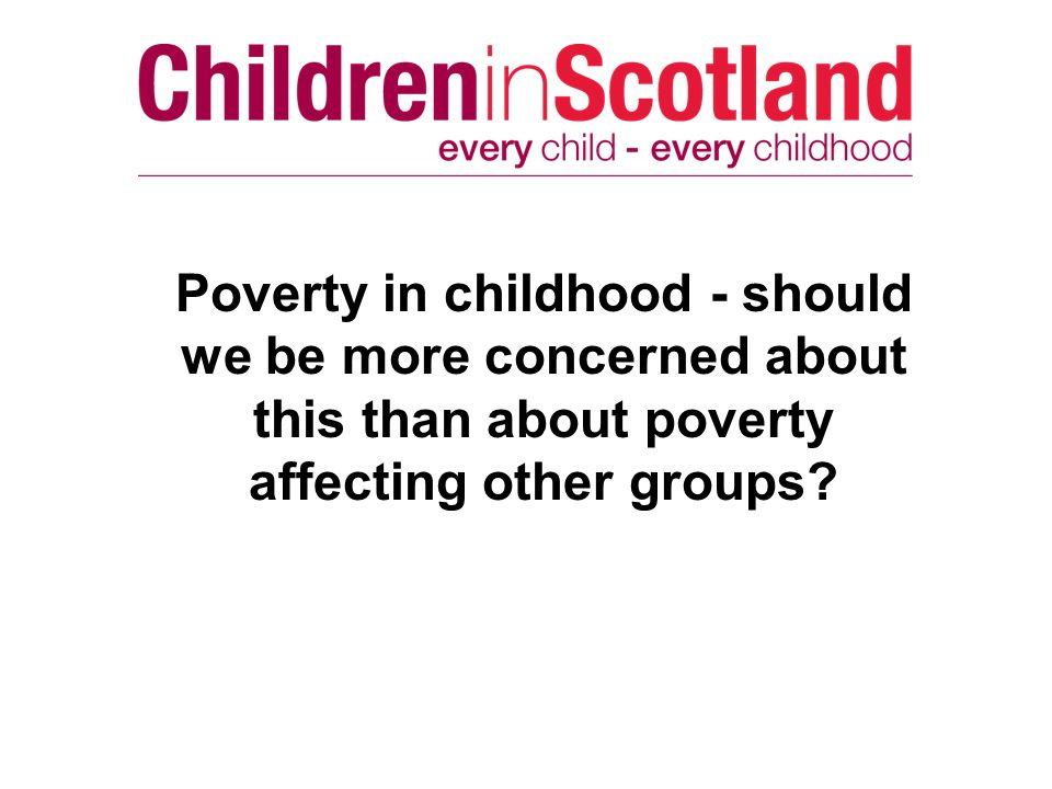 Poverty in childhood - should we be more concerned about this than about poverty affecting other groups?