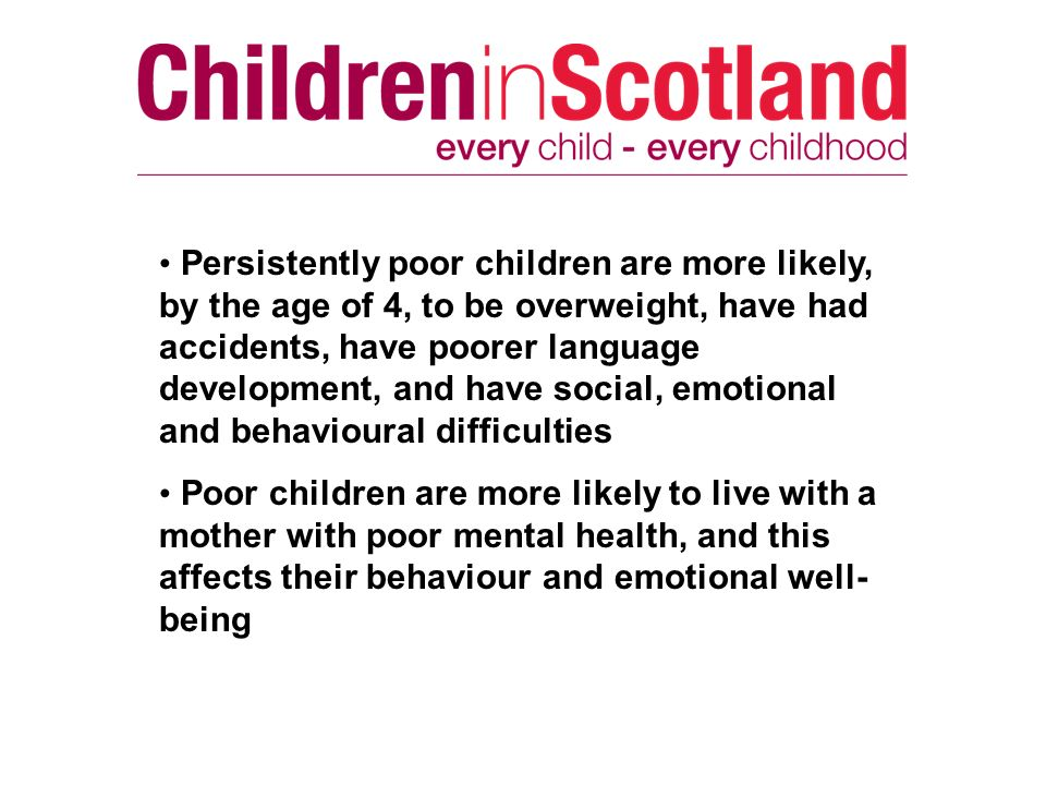 Persistently poor children are more likely, by the age of 4, to be overweight, have had accidents, have poorer language development, and have social,