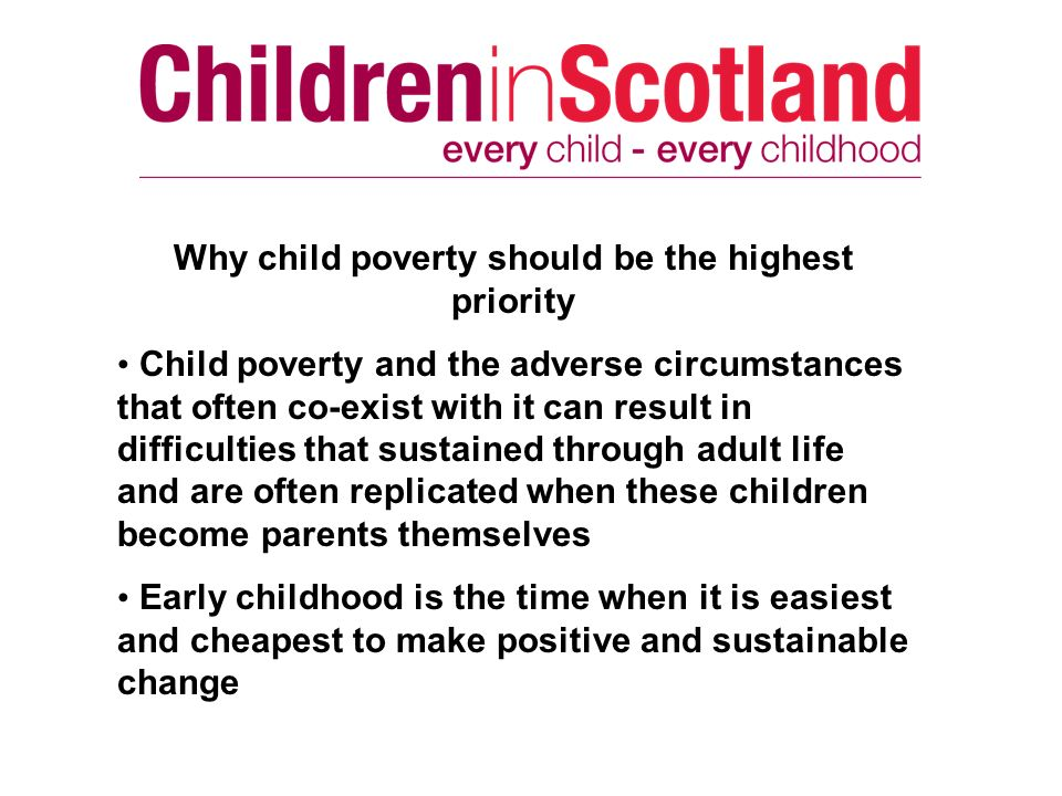 Why child poverty should be the highest priority Child poverty and the adverse circumstances that often co-exist with it can result in difficulties that sustained through adult life and are often replicated when these children become parents themselves Early childhood is the time when it is easiest and cheapest to make positive and sustainable change