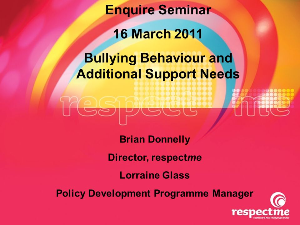 Enquire Seminar 16 March 2011 Bullying Behaviour and Additional Support Needs Brian Donnelly Director, respectme Lorraine Glass Policy Development Programme Manager