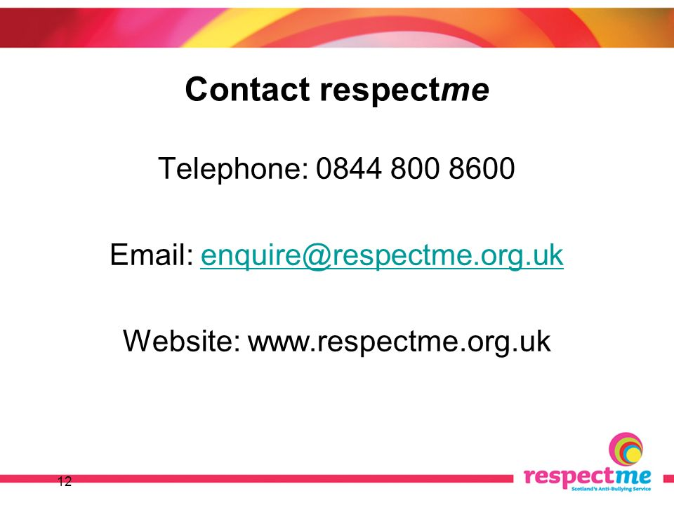 12 Contact respectme Telephone: 0844 800 8600 Email: enquire@respectme.org.ukenquire@respectme.org.uk Website: www.respectme.org.uk