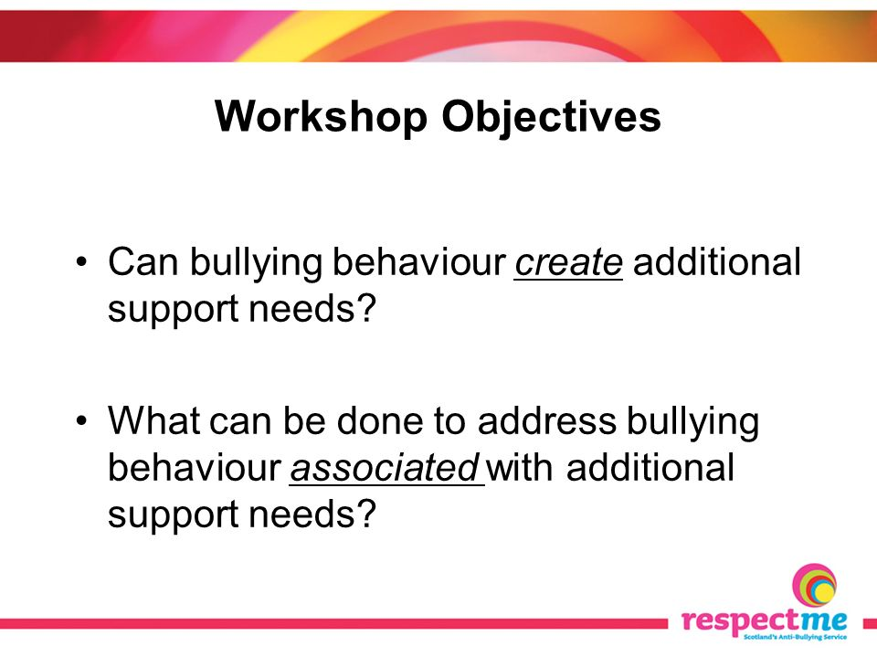 Workshop Objectives Can bullying behaviour create additional support needs? What can be done to address bullying behaviour associated with additional