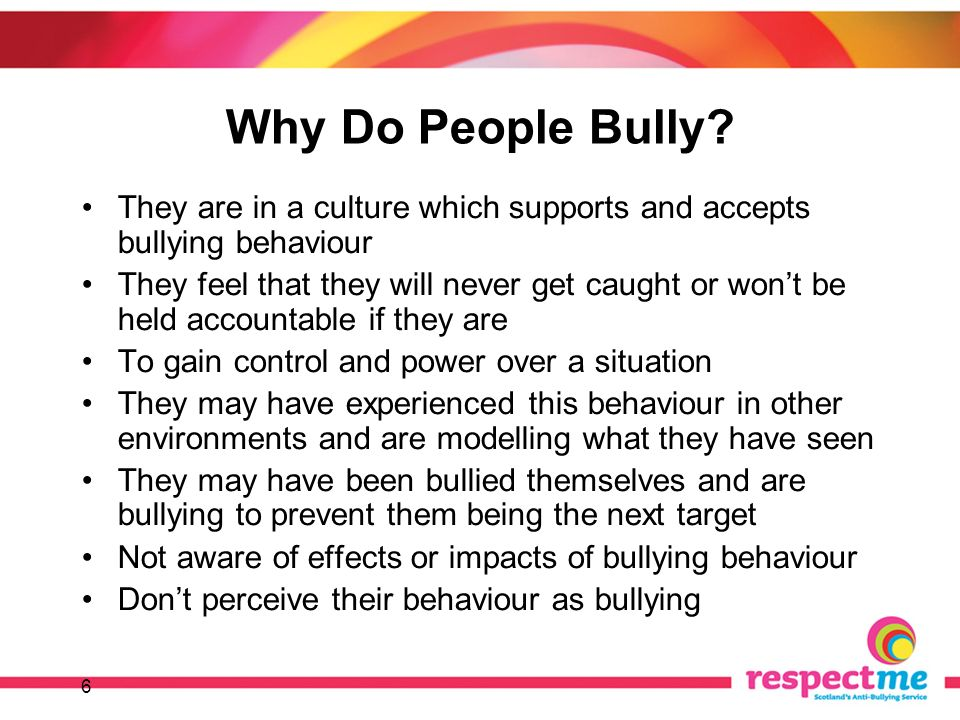 6 Why Do People Bully? They are in a culture which supports and accepts bullying behaviour They feel that they will never get caught or wont be held a