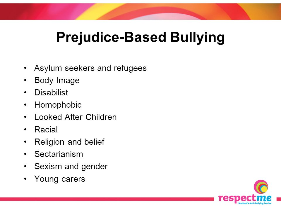 Prejudice-Based Bullying Asylum seekers and refugees Body Image Disabilist Homophobic Looked After Children Racial Religion and belief Sectarianism Sexism and gender Young carers