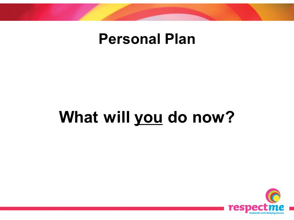 Personal Plan What will you do now?