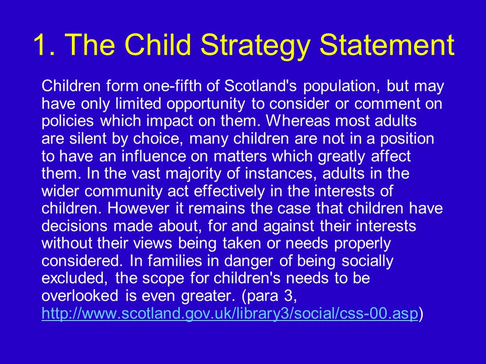 1. The Child Strategy Statement Children form one-fifth of Scotland's population, but may have only limited opportunity to consider or comment on poli