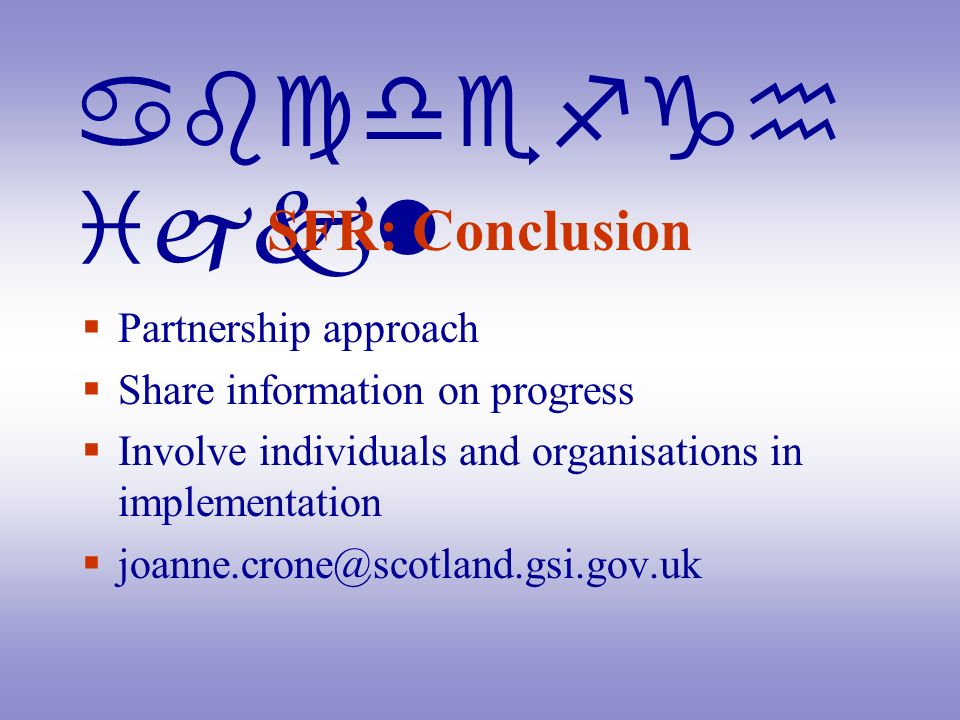 abcdefgh ijkl SFR: Conclusion Partnership approach Share information on progress Involve individuals and organisations in implementation joanne.crone@scotland.gsi.gov.uk