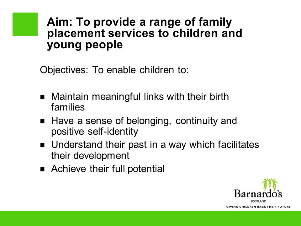Aim: To provide a range of family placement services to children and young people Objectives: To enable children to: Maintain meaningful links with their birth families Have a sense of belonging, continuity and positive self-identity Understand their past in a way which facilitates their development Achieve their full potential