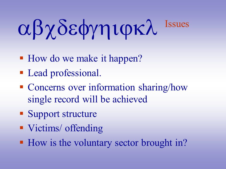 abcdefghijkl Issues How do we make it happen? Lead professional. Concerns over information sharing/how single record will be achieved Support structur