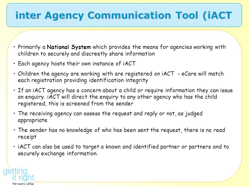 Primarily a National System which provides the means for agencies working with children to securely and discreetly share information Each agency hosts