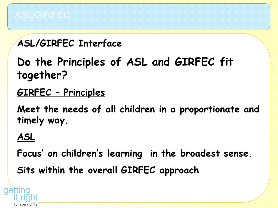 ASL/GIRFEC Interface Do the Principles of ASL and GIRFEC fit together? GIRFEC – Principles Meet the needs of all children in a proportionate and timel