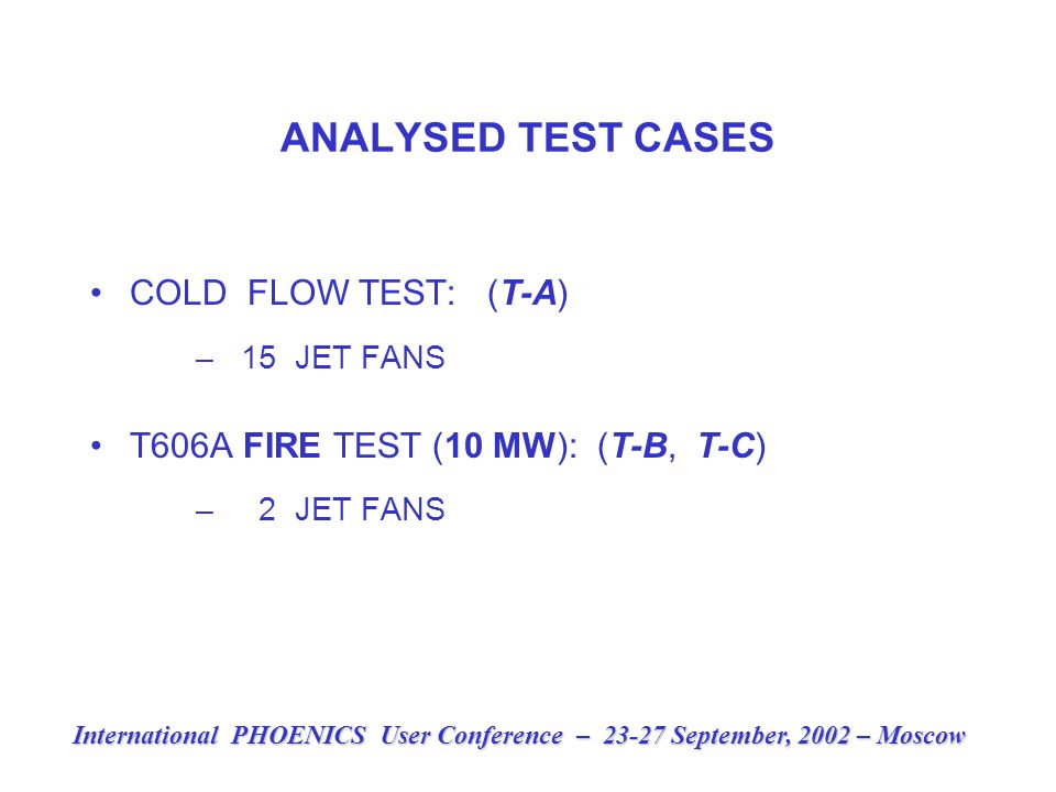 ANALYSED TEST CASES COLD FLOW TEST: (T-A) – 15 JET FANS T606A FIRE TEST (10 MW): (T-B, T-C) – 2 JET FANS International PHOENICS User Conference – 23-27 September, 2002 – Moscow
