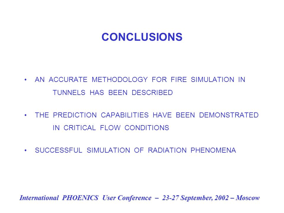 CONCLUSIONS AN ACCURATE METHODOLOGY FOR FIRE SIMULATION IN TUNNELS HAS BEEN DESCRIBED THE PREDICTION CAPABILITIES HAVE BEEN DEMONSTRATED IN CRITICAL FLOW CONDITIONS SUCCESSFUL SIMULATION OF RADIATION PHENOMENA International PHOENICS User Conference – 23-27 September, 2002 – Moscow