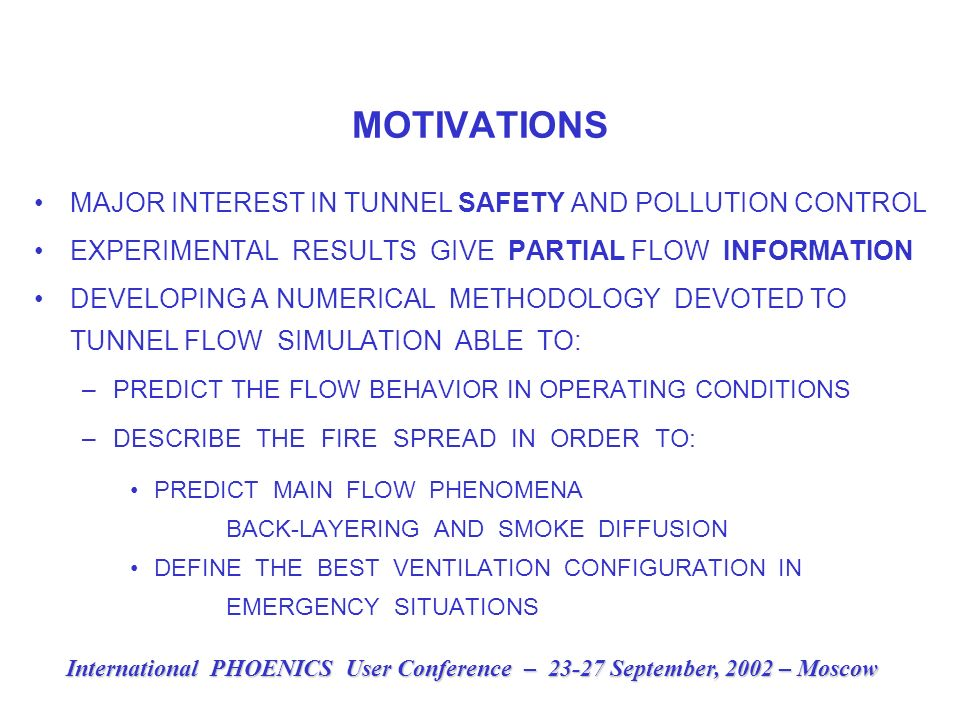 MOTIVATIONS MAJOR INTEREST IN TUNNEL SAFETY AND POLLUTION CONTROL EXPERIMENTAL RESULTS GIVE PARTIAL FLOW INFORMATION DEVELOPING A NUMERICAL METHODOLOGY DEVOTED TO TUNNEL FLOW SIMULATION ABLE TO: –PREDICT THE FLOW BEHAVIOR IN OPERATING CONDITIONS –DESCRIBE THE FIRE SPREAD IN ORDER TO: PREDICT MAIN FLOW PHENOMENA BACK-LAYERING AND SMOKE DIFFUSION DEFINE THE BEST VENTILATION CONFIGURATION IN EMERGENCY SITUATIONS International PHOENICS User Conference – 23-27 September, 2002 – Moscow