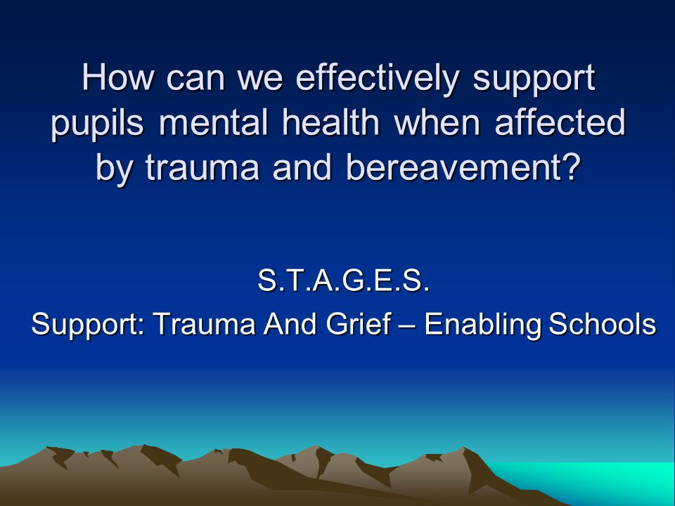 How can we effectively support pupils mental health when affected by trauma and bereavement? S.T.A.G.E.S. Support: Trauma And Grief – Enabling Schools