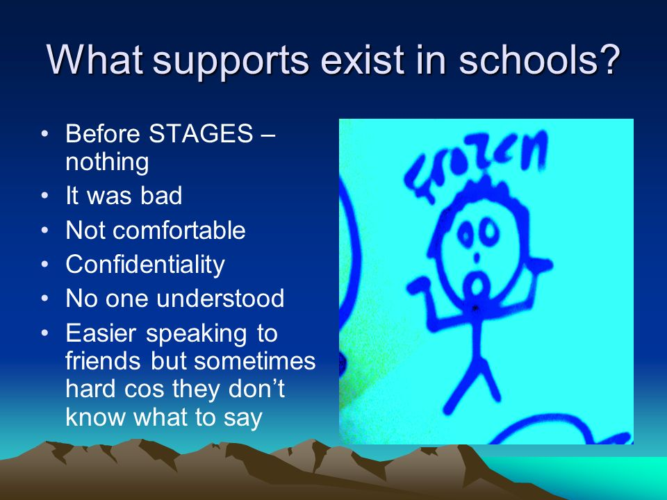 What supports exist in schools? Before STAGES – nothing It was bad Not comfortable Confidentiality No one understood Easier speaking to friends but so