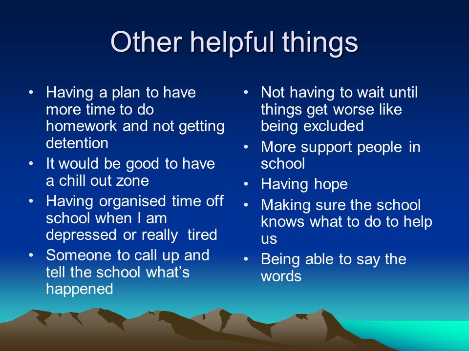 Other helpful things Having a plan to have more time to do homework and not getting detention It would be good to have a chill out zone Having organised time off school when I am depressed or really tired Someone to call up and tell the school whats happened Not having to wait until things get worse like being excluded More support people in school Having hope Making sure the school knows what to do to help us Being able to say the words