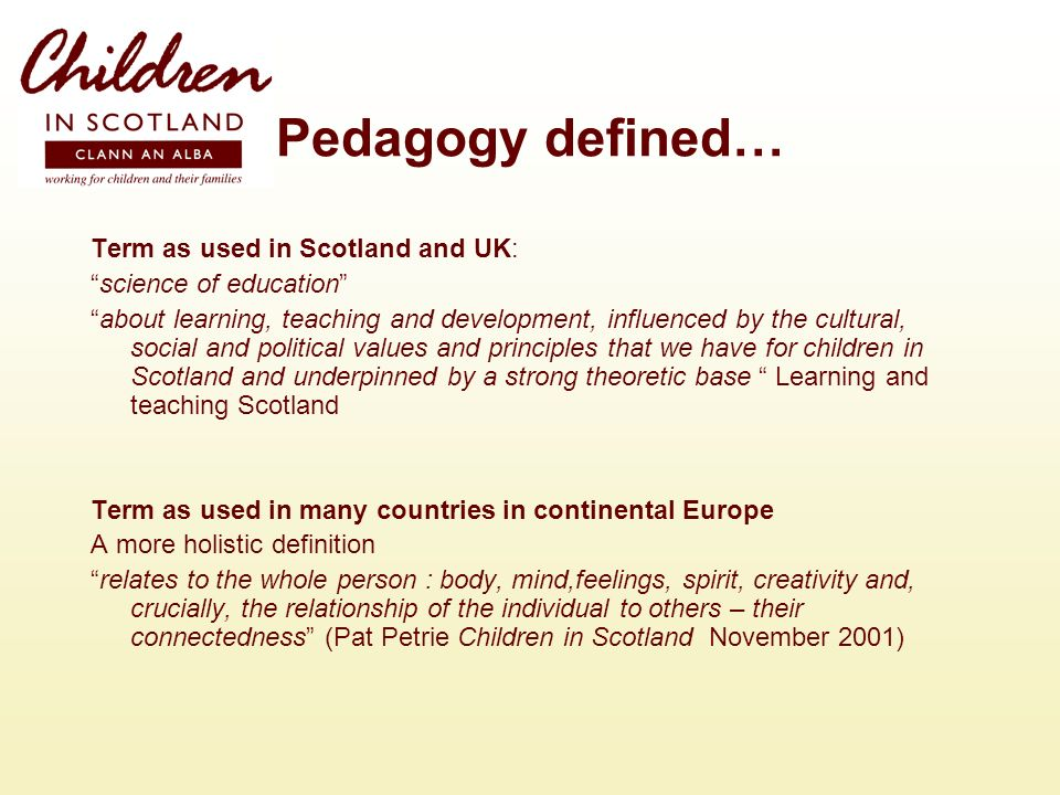 Pedagogy defined… Term as used in Scotland and UK: science of education about learning, teaching and development, influenced by the cultural, social and political values and principles that we have for children in Scotland and underpinned by a strong theoretic base Learning and teaching Scotland Term as used in many countries in continental Europe A more holistic definition relates to the whole person : body, mind,feelings, spirit, creativity and, crucially, the relationship of the individual to others – their connectedness (Pat Petrie Children in Scotland November 2001)