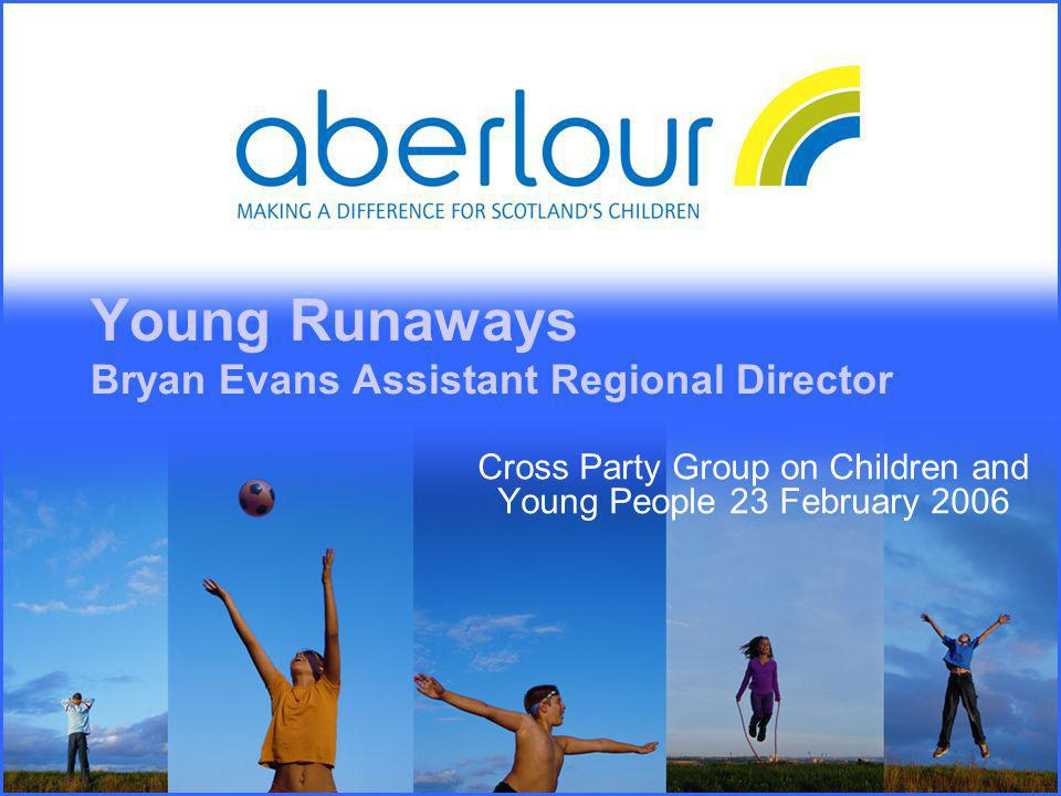 Young Runaways Bryan Evans Assistant Regional Director Cross Party Group on Children and Young People 23 February 2006