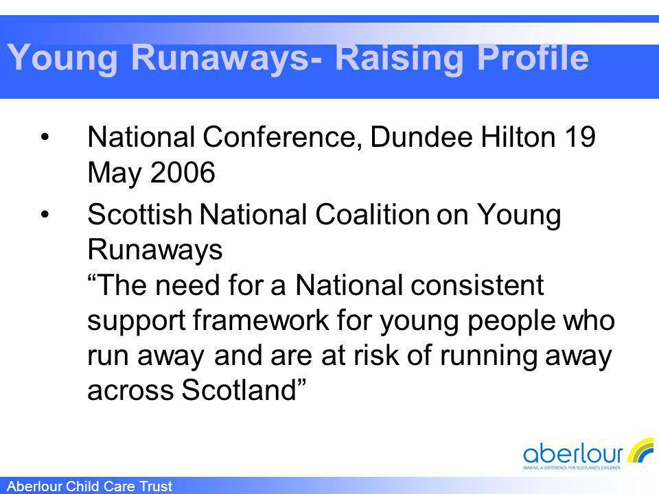 Aberlour Child Care Trust Young Runaways- Raising Profile National Conference, Dundee Hilton 19 May 2006 Scottish National Coalition on Young Runaways The need for a National consistent support framework for young people who run away and are at risk of running away across Scotland