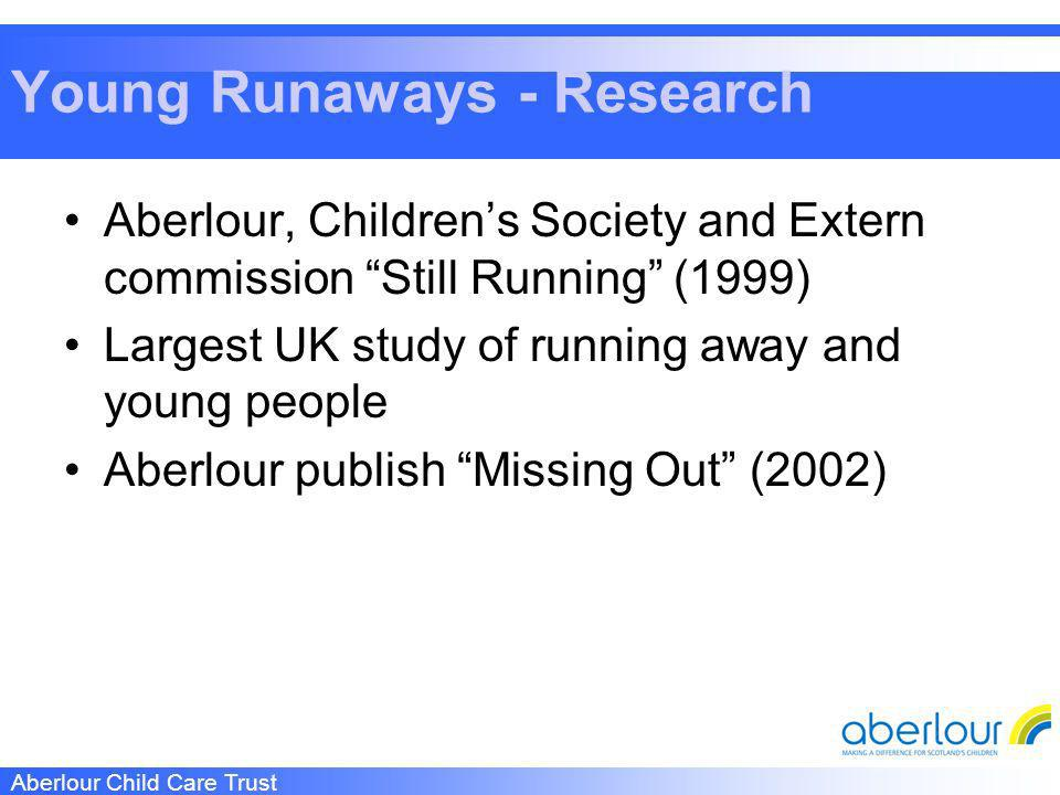 Aberlour Child Care Trust Young Runaways - Research Aberlour, Childrens Society and Extern commission Still Running (1999) Largest UK study of running away and young people Aberlour publish Missing Out (2002)