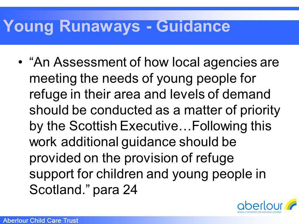 Aberlour Child Care Trust Young Runaways - Guidance An Assessment of how local agencies are meeting the needs of young people for refuge in their area and levels of demand should be conducted as a matter of priority by the Scottish Executive…Following this work additional guidance should be provided on the provision of refuge support for children and young people in Scotland.
