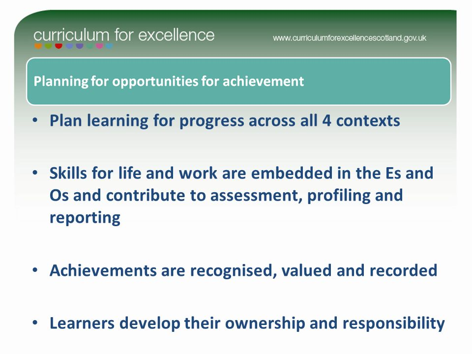 Plan learning for progress across all 4 contexts Skills for life and work are embedded in the Es and Os and contribute to assessment, profiling and reporting Achievements are recognised, valued and recorded Learners develop their ownership and responsibility