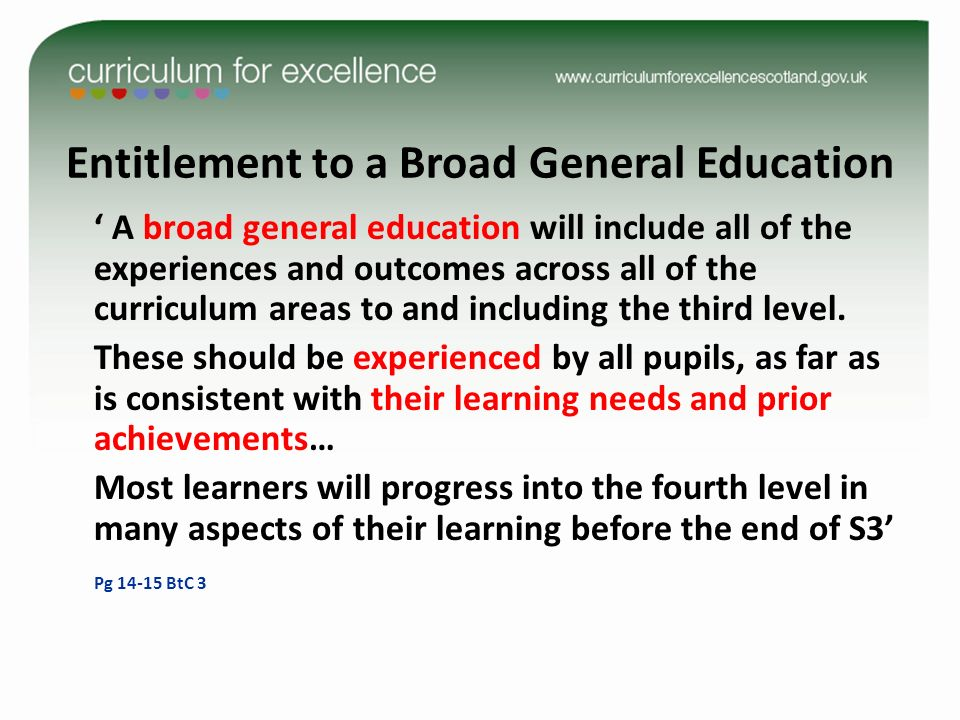 Entitlement to a Broad General Education A broad general education will include all of the experiences and outcomes across all of the curriculum areas to and including the third level.