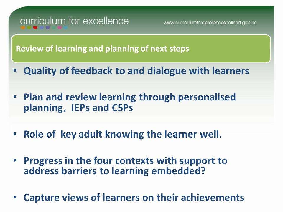Quality of feedback to and dialogue with learners Plan and review learning through personalised planning, IEPs and CSPs Role of key adult knowing the learner well.
