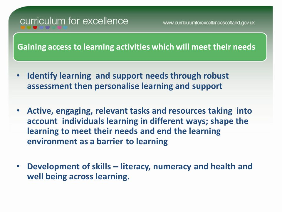 Identify learning and support needs through robust assessment then personalise learning and support Active, engaging, relevant tasks and resources taking into account individuals learning in different ways; shape the learning to meet their needs and end the learning environment as a barrier to learning Development of skills – literacy, numeracy and health and well being across learning.