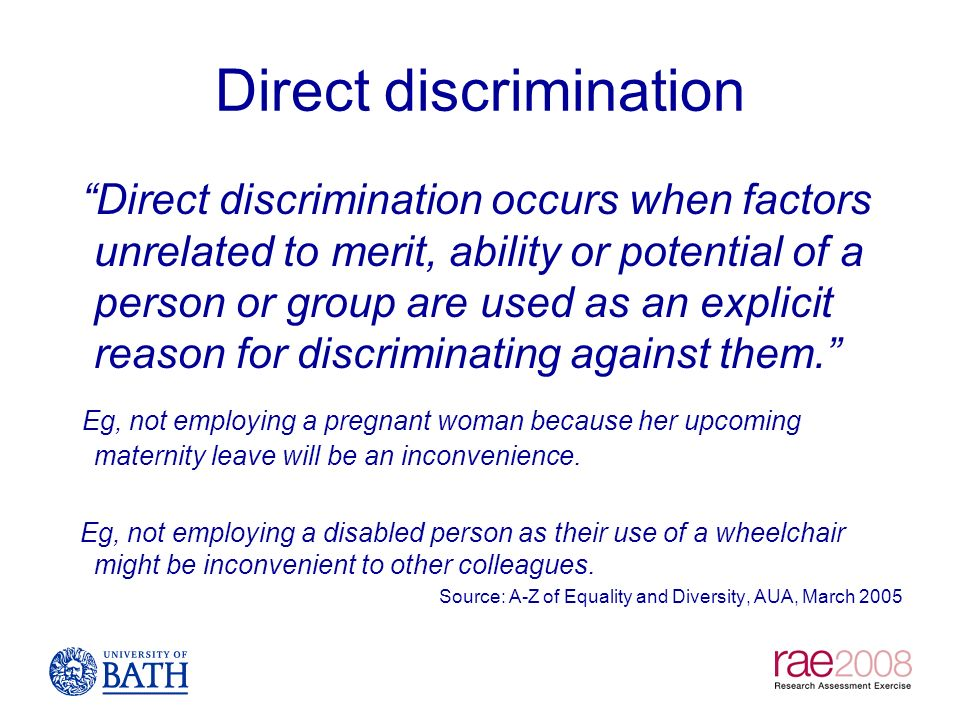 Direct discrimination Direct discrimination occurs when factors unrelated to merit, ability or potential of a person or group are used as an explicit