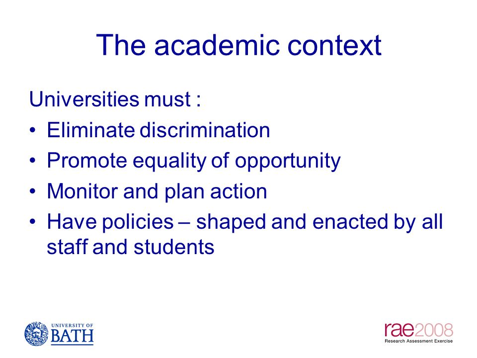 The academic context Universities must : Eliminate discrimination Promote equality of opportunity Monitor and plan action Have policies – shaped and e