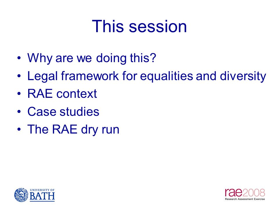 This session Why are we doing this? Legal framework for equalities and diversity RAE context Case studies The RAE dry run
