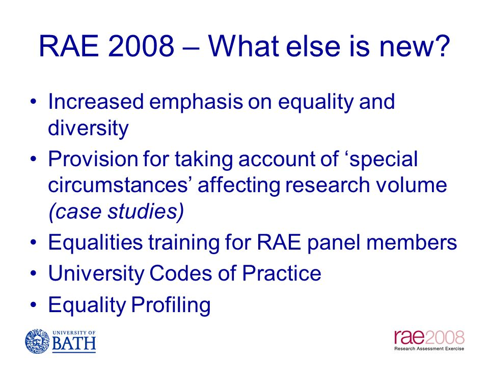 RAE 2008 – What else is new? Increased emphasis on equality and diversity Provision for taking account of special circumstances affecting research vol
