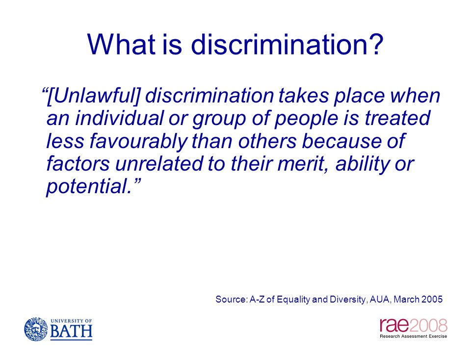 What is discrimination? [Unlawful] discrimination takes place when an individual or group of people is treated less favourably than others because of