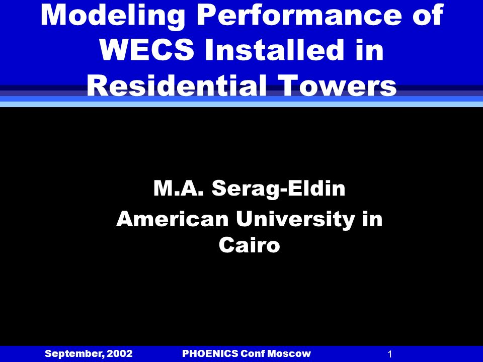 September, 2002 PHOENICS Conf Moscow1 Modeling Performance of WECS Installed in Residential Towers M.A. Serag-Eldin American University in Cairo