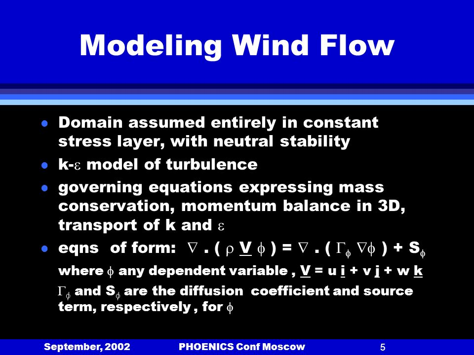 September, 2002 PHOENICS Conf Moscow5 Modeling Wind Flow l Domain assumed entirely in constant stress layer, with neutral stability l k- model of turbulence l governing equations expressing mass conservation, momentum balance in 3D, transport of k and l eqns of form:.