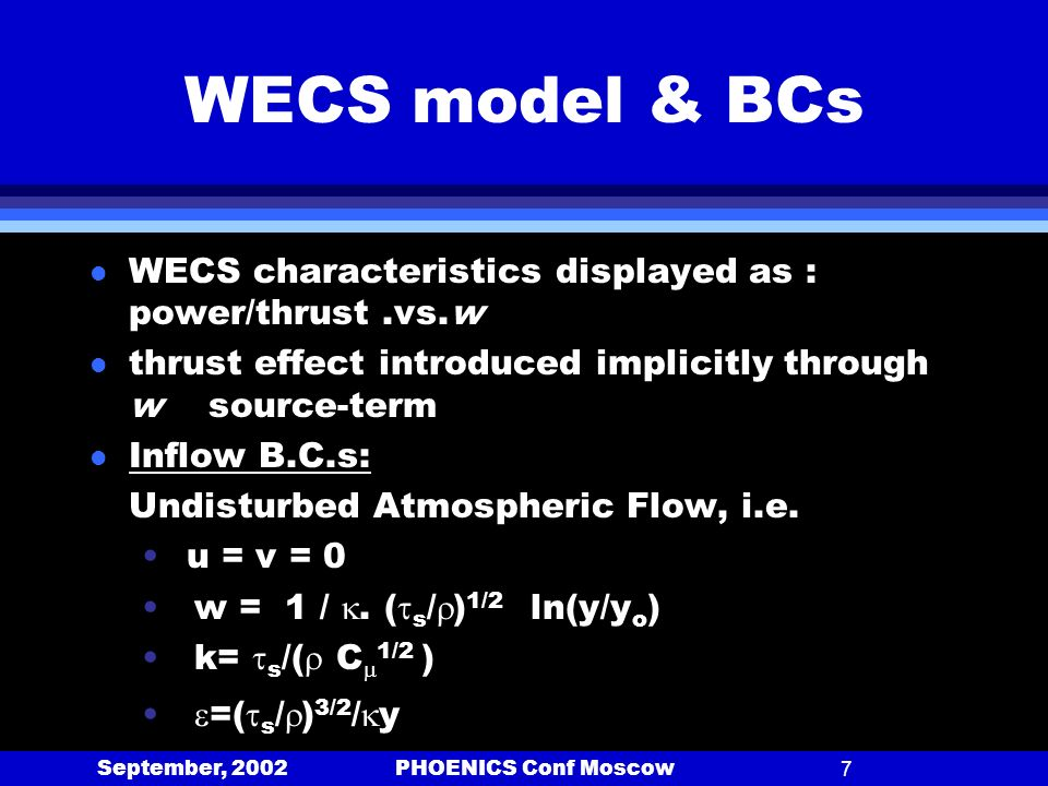 September, 2002 PHOENICS Conf Moscow7 WECS model & BCs l WECS characteristics displayed as : power/thrust.vs.w l thrust effect introduced implicitly through w source-term l Inflow B.C.s: Undisturbed Atmospheric Flow, i.e.