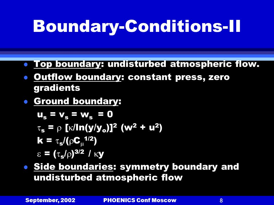 September, 2002 PHOENICS Conf Moscow8 Boundary-Conditions-II l Top boundary: undisturbed atmospheric flow. l Outflow boundary: constant press, zero gr