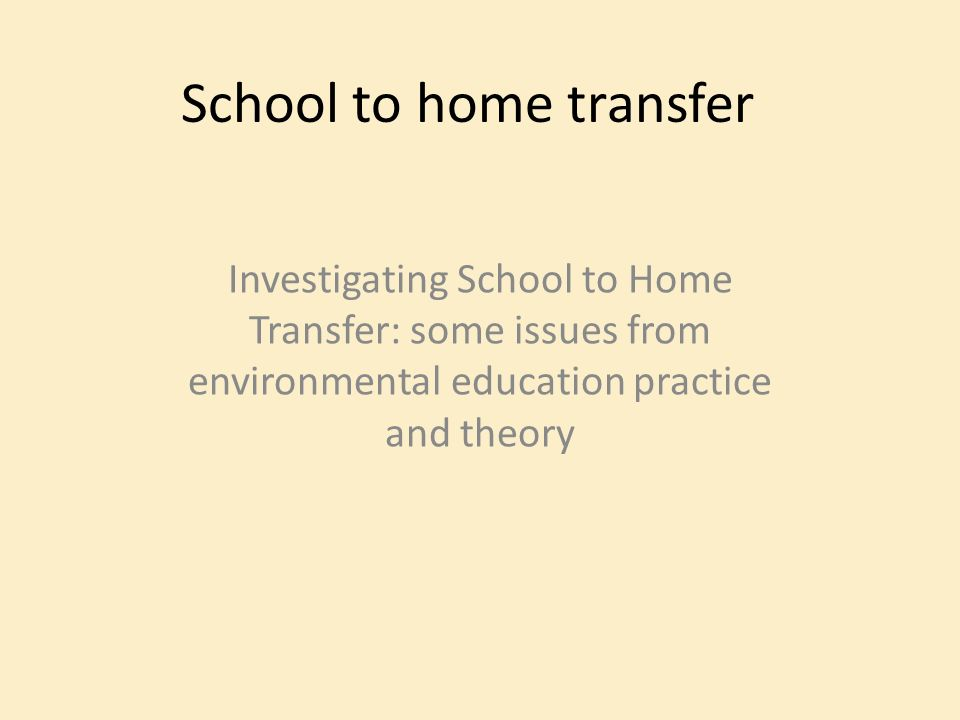 School to home transfer Investigating School to Home Transfer: some issues from environmental education practice and theory