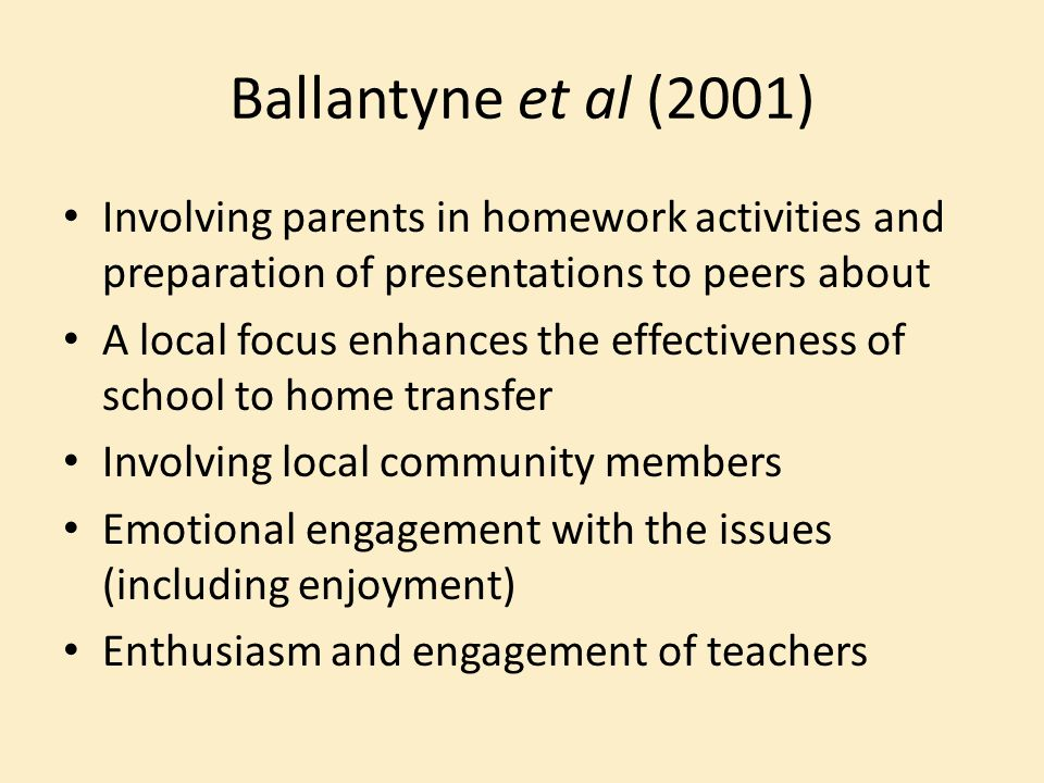 Ballantyne et al (2001) Involving parents in homework activities and preparation of presentations to peers about A local focus enhances the effectiveness of school to home transfer Involving local community members Emotional engagement with the issues (including enjoyment) Enthusiasm and engagement of teachers