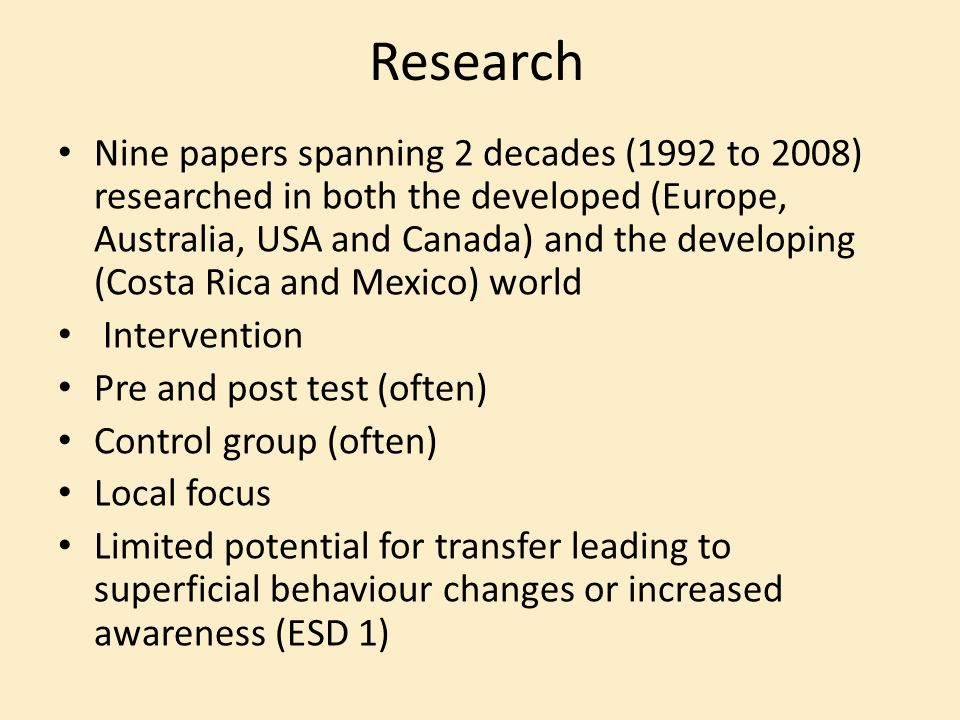 Research Nine papers spanning 2 decades (1992 to 2008) researched in both the developed (Europe, Australia, USA and Canada) and the developing (Costa Rica and Mexico) world Intervention Pre and post test (often) Control group (often) Local focus Limited potential for transfer leading to superficial behaviour changes or increased awareness (ESD 1)